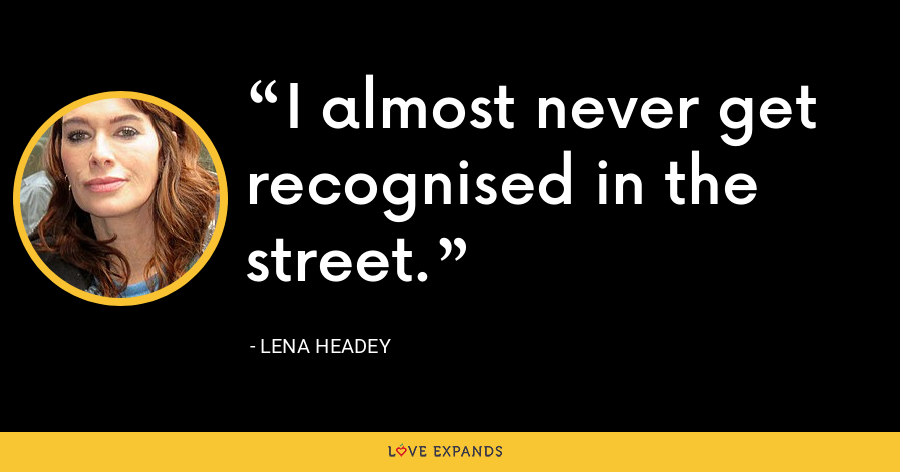I almost never get recognised in the street. - Lena Headey