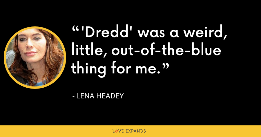 'Dredd' was a weird, little, out-of-the-blue thing for me. - Lena Headey
