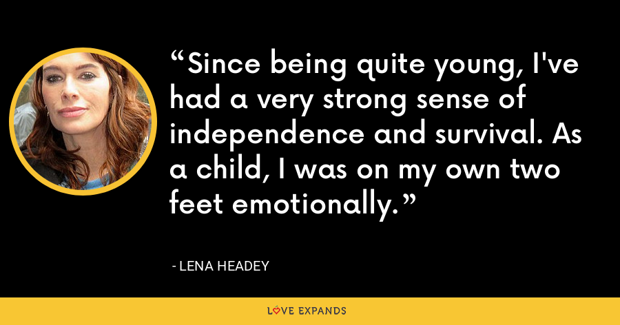 Since being quite young, I've had a very strong sense of independence and survival. As a child, I was on my own two feet emotionally. - Lena Headey
