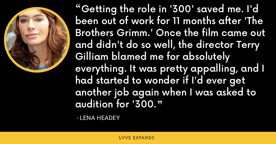 Getting the role in '300' saved me. I'd been out of work for 11 months after 'The Brothers Grimm.' Once the film came out and didn't do so well, the director Terry Gilliam blamed me for absolutely everything. It was pretty appalling, and I had started to wonder if I'd ever get another job again when I was asked to audition for '300. - Lena Headey