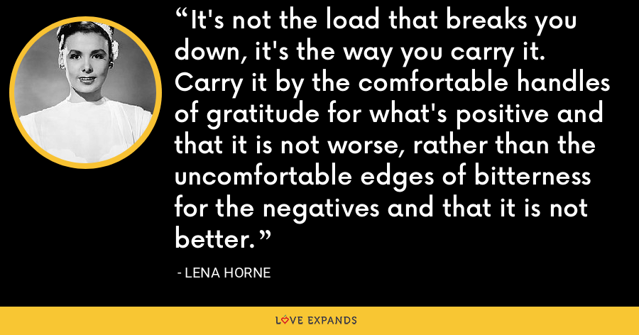 It's not the load that breaks you down, it's the way you carry it. Carry it by the comfortable handles of gratitude for what's positive and that it is not worse, rather than the uncomfortable edges of bitterness for the negatives and that it is not better. - Lena Horne