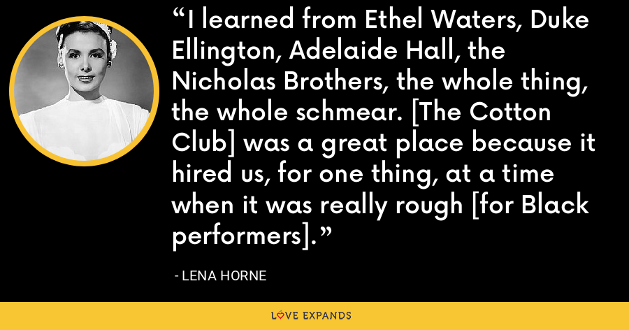 I learned from Ethel Waters, Duke Ellington, Adelaide Hall, the Nicholas Brothers, the whole thing, the whole schmear. [The Cotton Club] was a great place because it hired us, for one thing, at a time when it was really rough [for Black performers]. - Lena Horne