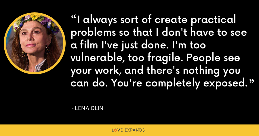I always sort of create practical problems so that I don't have to see a film I've just done. I'm too vulnerable, too fragile. People see your work, and there's nothing you can do. You're completely exposed. - Lena Olin