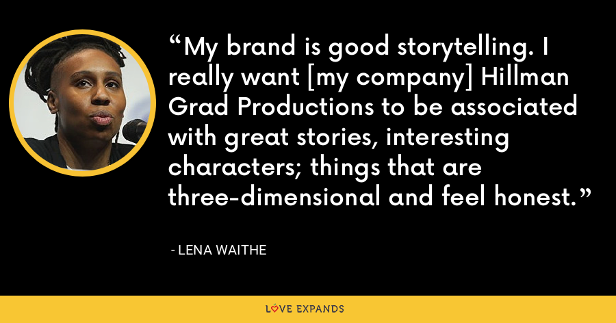 My brand is good storytelling. I really want [my company] Hillman Grad Productions to be associated with great stories, interesting characters; things that are three-dimensional and feel honest. - Lena Waithe