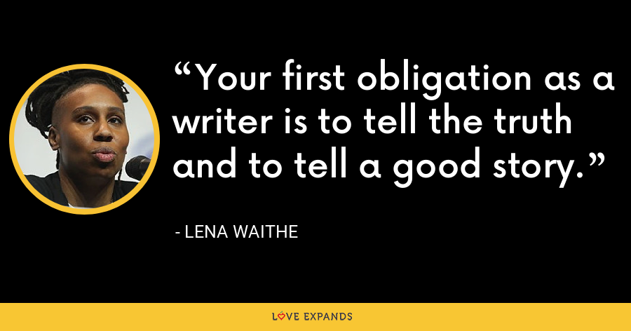 Your first obligation as a writer is to tell the truth and to tell a good story. - Lena Waithe