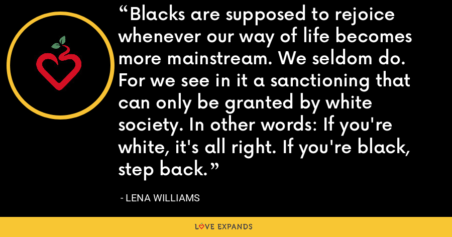 Blacks are supposed to rejoice whenever our way of life becomes more mainstream. We seldom do. For we see in it a sanctioning that can only be granted by white society. In other words: If you're white, it's all right. If you're black, step back. - Lena Williams