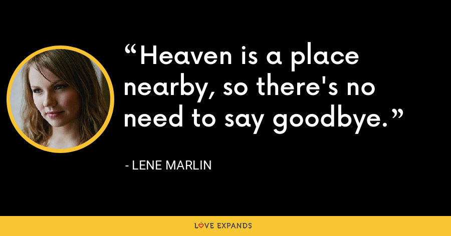Heaven is a place nearby, so there's no need to say goodbye. - Lene Marlin