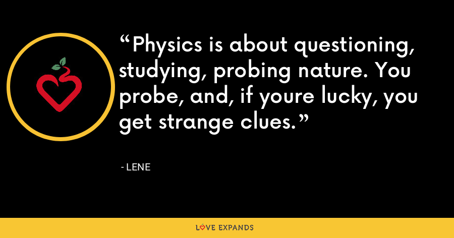 Physics is about questioning, studying, probing nature. You probe, and, if youre lucky, you get strange clues. - Lene