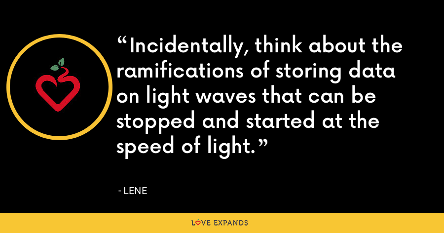 Incidentally, think about the ramifications of storing data on light waves that can be stopped and started at the speed of light. - Lene