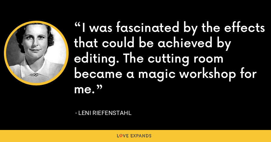 I was fascinated by the effects that could be achieved by editing. The cutting room became a magic workshop for me. - Leni Riefenstahl