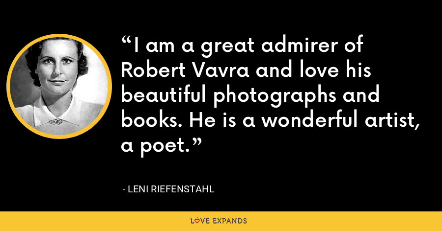 I am a great admirer of Robert Vavra and love his beautiful photographs and books. He is a wonderful artist, a poet. - Leni Riefenstahl