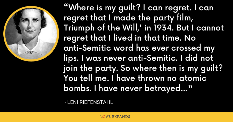 Where is my guilt? I can regret. I can regret that I made the party film, `Triumph of the Will,' in 1934. But I cannot regret that I lived in that time. No anti-Semitic word has ever crossed my lips. I was never anti-Semitic. I did not join the party. So where then is my guilt? You tell me. I have thrown no atomic bombs. I have never betrayed anyone. What am I guilty of? - Leni Riefenstahl