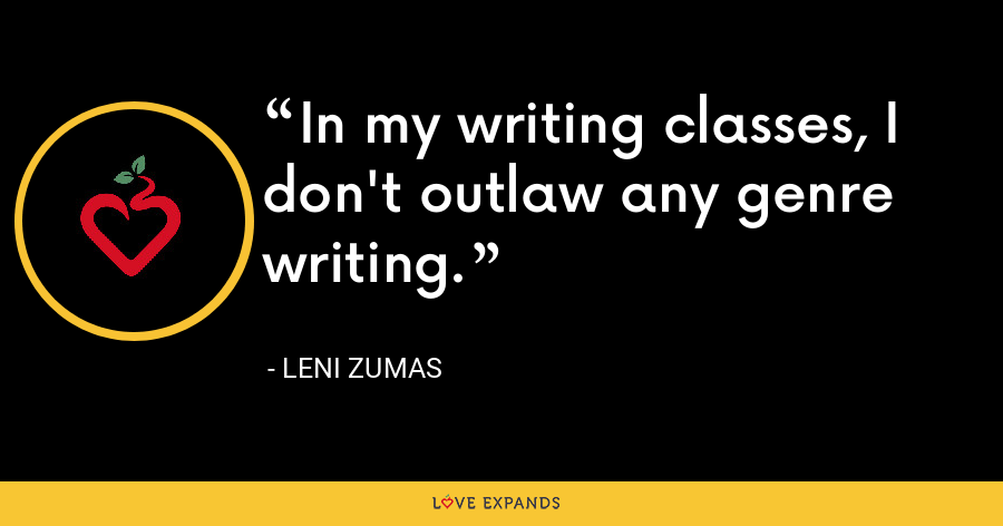 In my writing classes, I don't outlaw any genre writing. - Leni Zumas