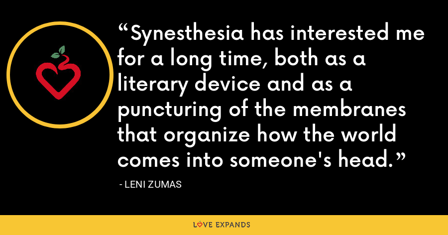 Synesthesia has interested me for a long time, both as a literary device and as a puncturing of the membranes that organize how the world comes into someone's head. - Leni Zumas