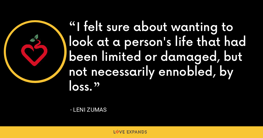 I felt sure about wanting to look at a person's life that had been limited or damaged, but not necessarily ennobled, by loss. - Leni Zumas
