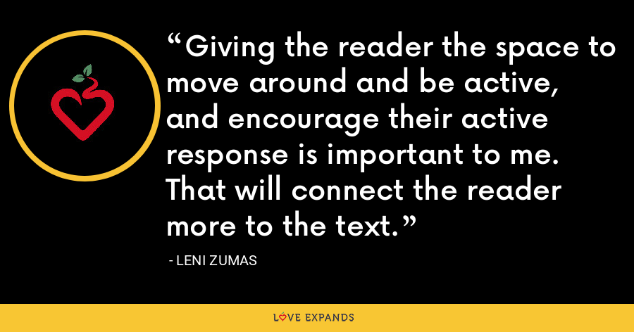 Giving the reader the space to move around and be active, and encourage their active response is important to me. That will connect the reader more to the text. - Leni Zumas