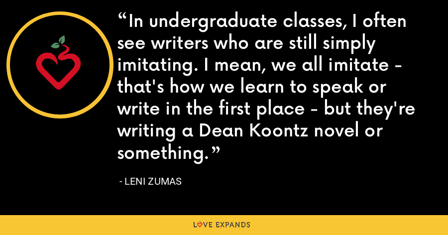 In undergraduate classes, I often see writers who are still simply imitating. I mean, we all imitate - that's how we learn to speak or write in the first place - but they're writing a Dean Koontz novel or something. - Leni Zumas