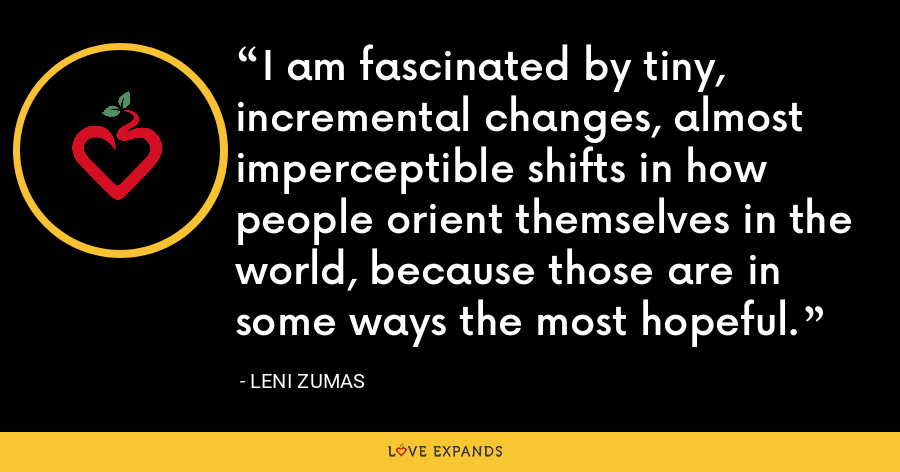 I am fascinated by tiny, incremental changes, almost imperceptible shifts in how people orient themselves in the world, because those are in some ways the most hopeful. - Leni Zumas