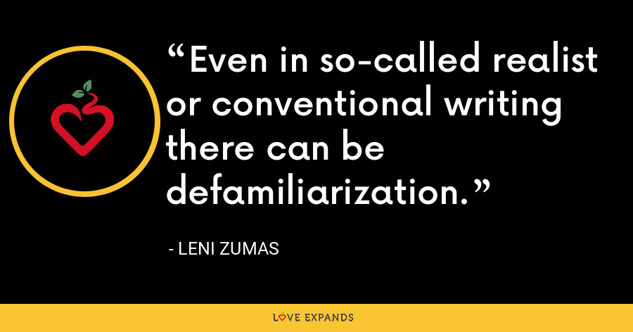 Even in so-called realist or conventional writing there can be defamiliarization. - Leni Zumas