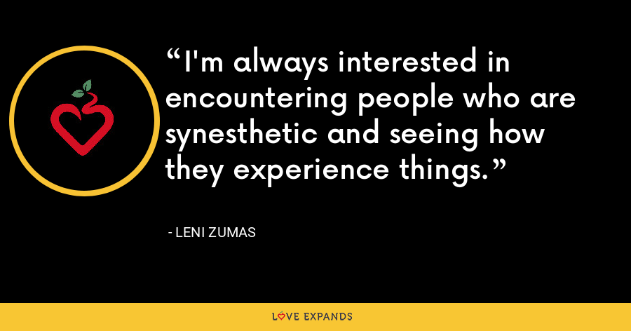 I'm always interested in encountering people who are synesthetic and seeing how they experience things. - Leni Zumas