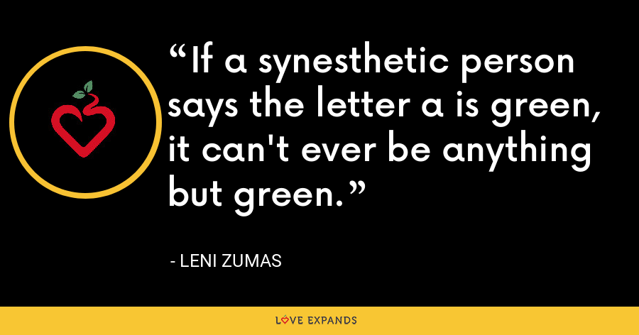 If a synesthetic person says the letter a is green, it can't ever be anything but green. - Leni Zumas