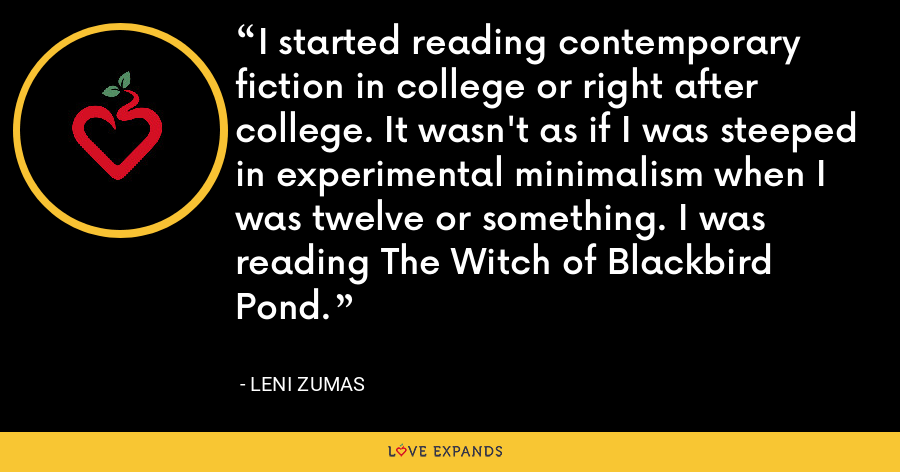 I started reading contemporary fiction in college or right after college. It wasn't as if I was steeped in experimental minimalism when I was twelve or something. I was reading The Witch of Blackbird Pond. - Leni Zumas