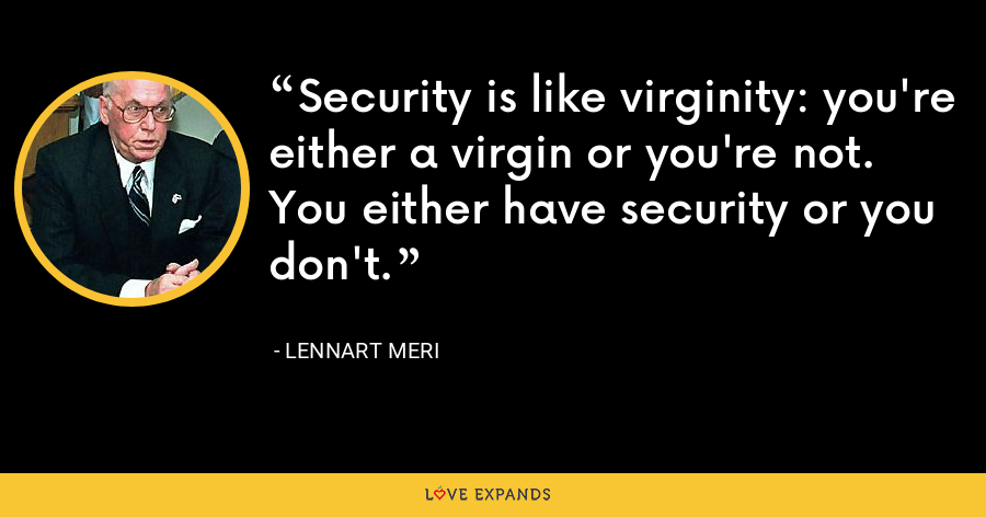 Security is like virginity: you're either a virgin or you're not. You either have security or you don't. - Lennart Meri
