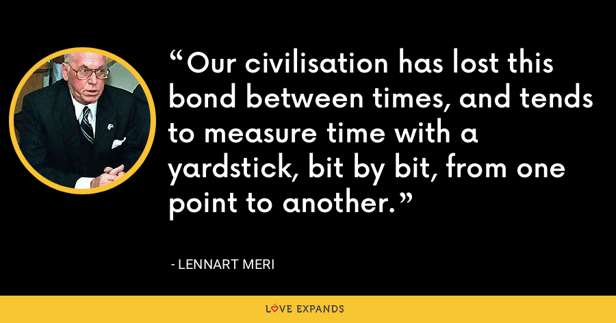 Our civilisation has lost this bond between times, and tends to measure time with a yardstick, bit by bit, from one point to another. - Lennart Meri