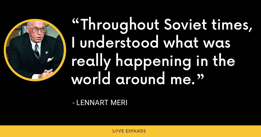 Throughout Soviet times, I understood what was really happening in the world around me. - Lennart Meri