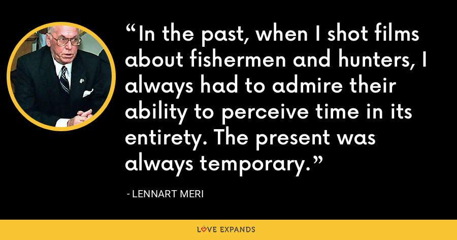 In the past, when I shot films about fishermen and hunters, I always had to admire their ability to perceive time in its entirety. The present was always temporary. - Lennart Meri