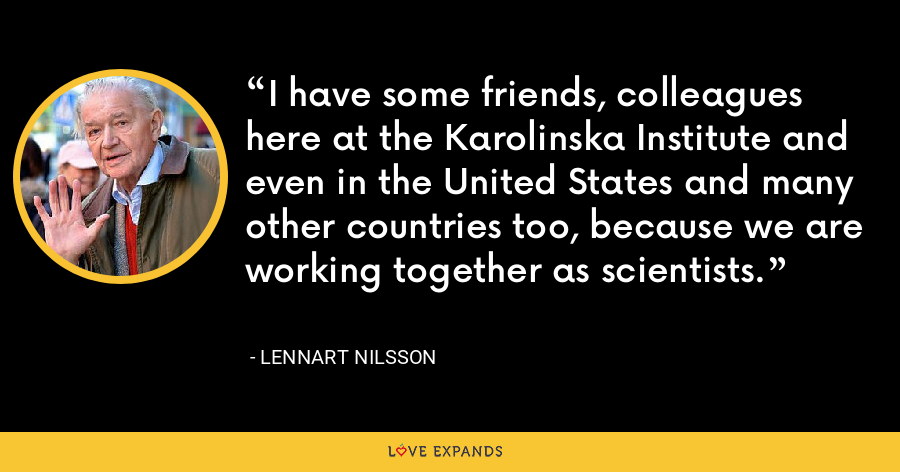 I have some friends, colleagues here at the Karolinska Institute and even in the United States and many other countries too, because we are working together as scientists. - Lennart Nilsson