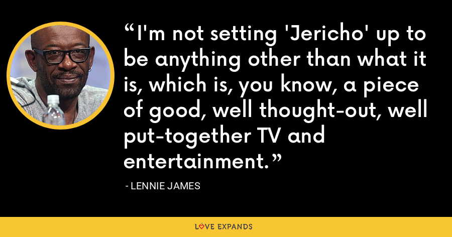 I'm not setting 'Jericho' up to be anything other than what it is, which is, you know, a piece of good, well thought-out, well put-together TV and entertainment. - Lennie James