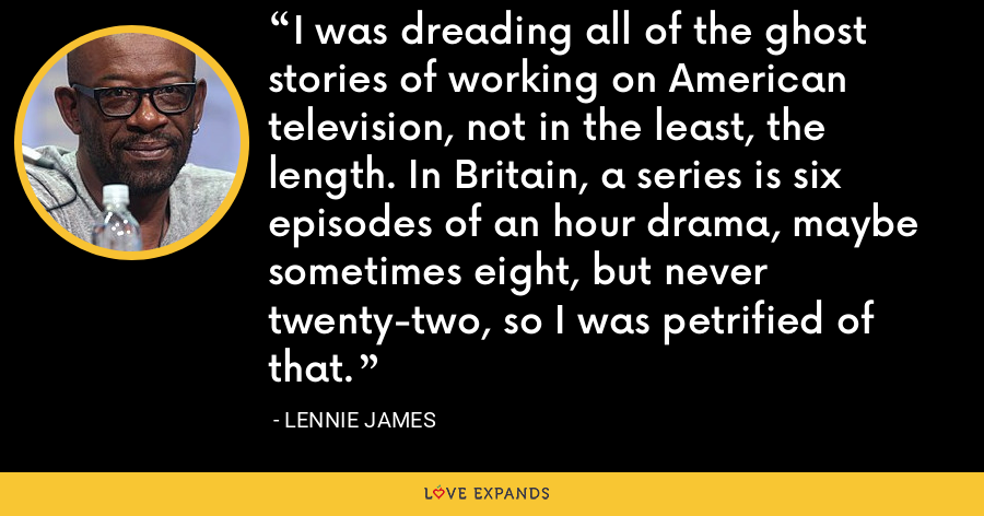 I was dreading all of the ghost stories of working on American television, not in the least, the length. In Britain, a series is six episodes of an hour drama, maybe sometimes eight, but never twenty-two, so I was petrified of that. - Lennie James