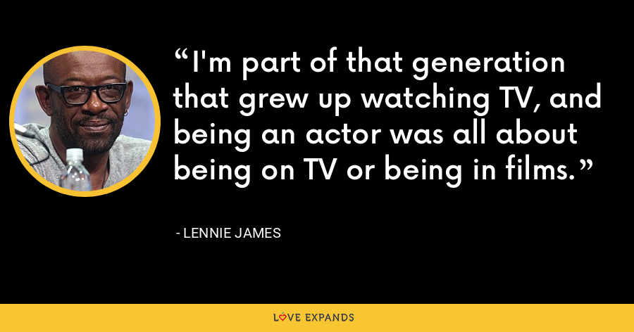 I'm part of that generation that grew up watching TV, and being an actor was all about being on TV or being in films. - Lennie James
