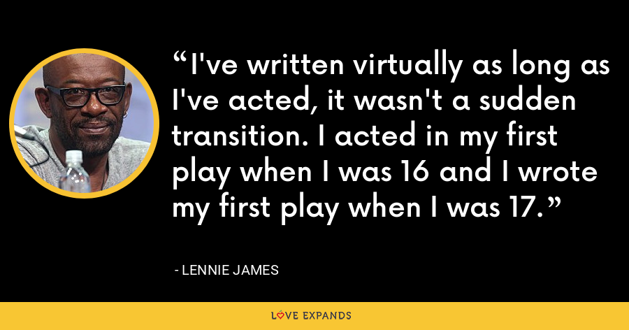 I've written virtually as long as I've acted, it wasn't a sudden transition. I acted in my first play when I was 16 and I wrote my first play when I was 17. - Lennie James