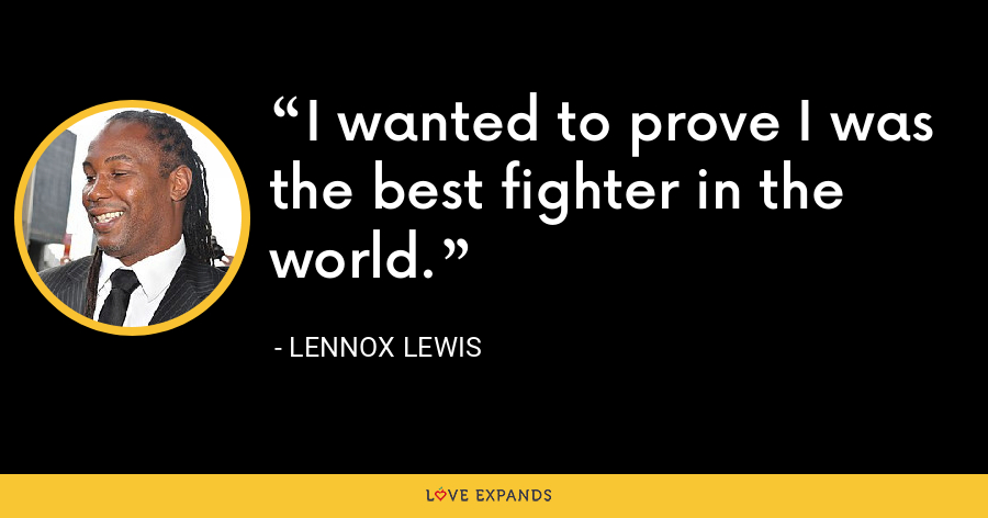I wanted to prove I was the best fighter in the world. - Lennox Lewis