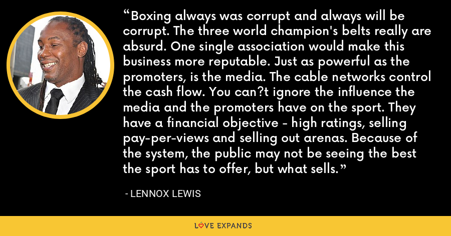 Boxing always was corrupt and always will be corrupt. The three world champion's belts really are absurd. One single association would make this business more reputable. Just as powerful as the promoters, is the media. The cable networks control the cash flow. You can?t ignore the influence the media and the promoters have on the sport. They have a financial objective - high ratings, selling pay-per-views and selling out arenas. Because of the system, the public may not be seeing the best the sport has to offer, but what sells. - Lennox Lewis