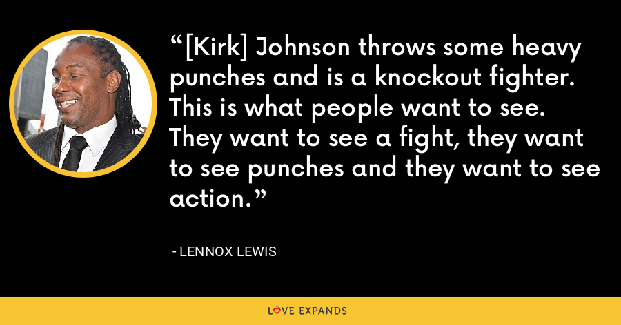 [Kirk] Johnson throws some heavy punches and is a knockout fighter. This is what people want to see. They want to see a fight, they want to see punches and they want to see action. - Lennox Lewis