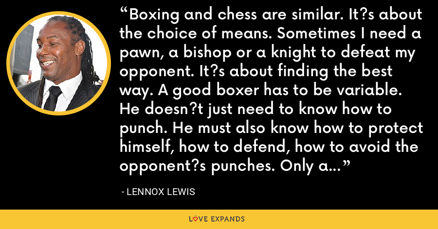 Boxing and chess are similar. It?s about the choice of means. Sometimes I need a pawn, a bishop or a knight to defeat my opponent. It?s about finding the best way. A good boxer has to be variable. He doesn?t just need to know how to punch. He must also know how to protect himself, how to defend, how to avoid the opponent?s punches. Only a complete fighter can become champion. - Lennox Lewis