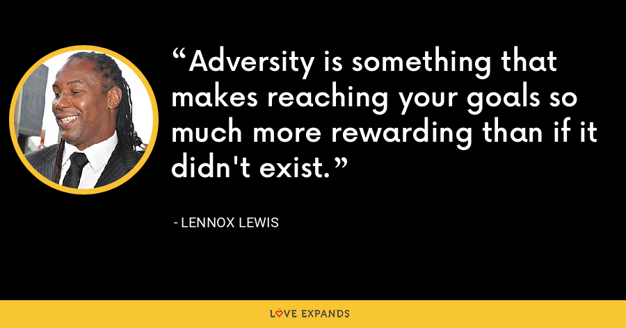 Adversity is something that makes reaching your goals so much more rewarding than if it didn't exist. - Lennox Lewis