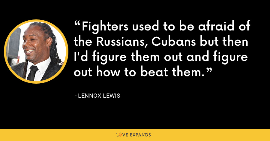 Fighters used to be afraid of the Russians, Cubans but then I'd figure them out and figure out how to beat them. - Lennox Lewis