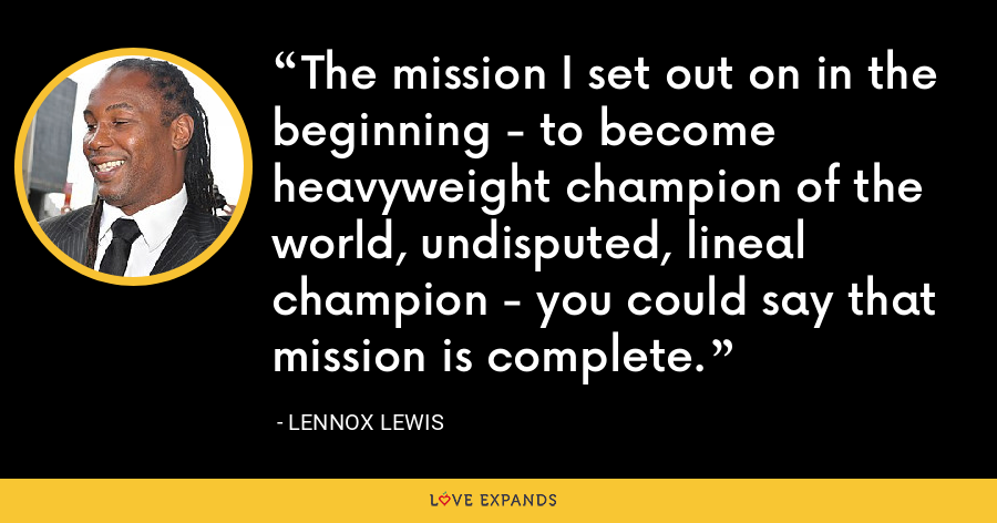 The mission I set out on in the beginning - to become heavyweight champion of the world, undisputed, lineal champion - you could say that mission is complete. - Lennox Lewis