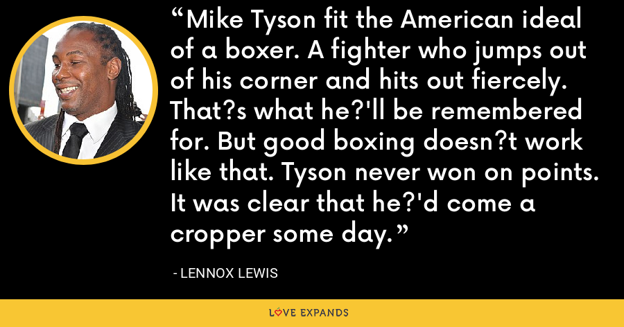 Mike Tyson fit the American ideal of a boxer. A fighter who jumps out of his corner and hits out fiercely. That?s what he?'ll be remembered for. But good boxing doesn?t work like that. Tyson never won on points. It was clear that he?'d come a cropper some day. - Lennox Lewis
