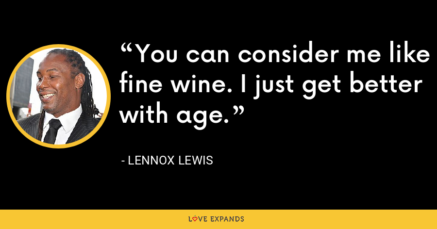 You can consider me like fine wine. I just get better with age. - Lennox Lewis