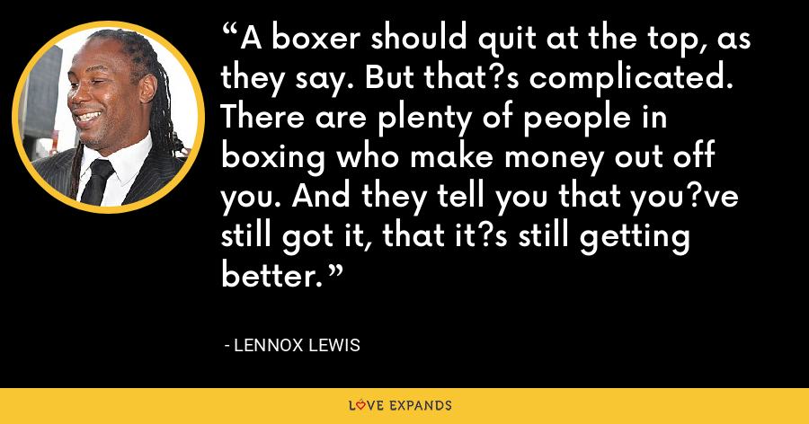 A boxer should quit at the top, as they say. But that?s complicated. There are plenty of people in boxing who make money out off you. And they tell you that you?ve still got it, that it?s still getting better. - Lennox Lewis