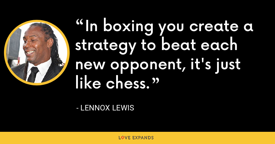 In boxing you create a strategy to beat each new opponent, it's just like chess. - Lennox Lewis