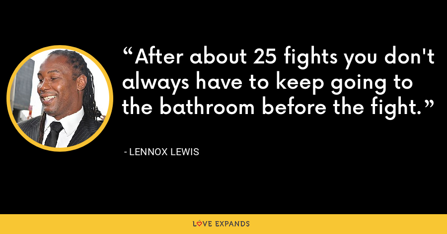 After about 25 fights you don't always have to keep going to the bathroom before the fight. - Lennox Lewis
