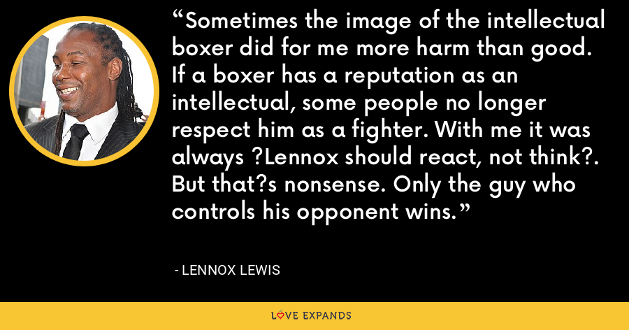 Sometimes the image of the intellectual boxer did for me more harm than good. If a boxer has a reputation as an intellectual, some people no longer respect him as a fighter. With me it was always ?Lennox should react, not think?. But that?s nonsense. Only the guy who controls his opponent wins. - Lennox Lewis
