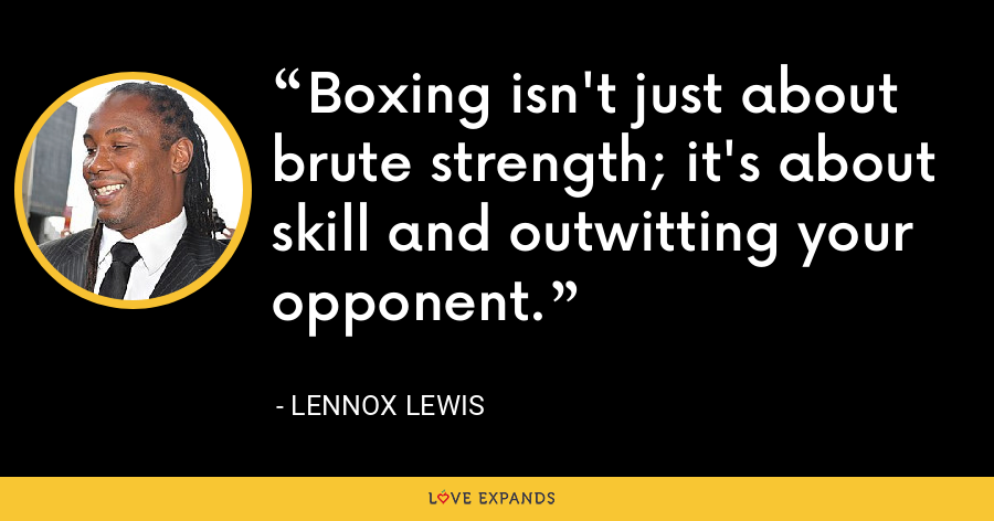 Boxing isn't just about brute strength; it's about skill and outwitting your opponent. - Lennox Lewis