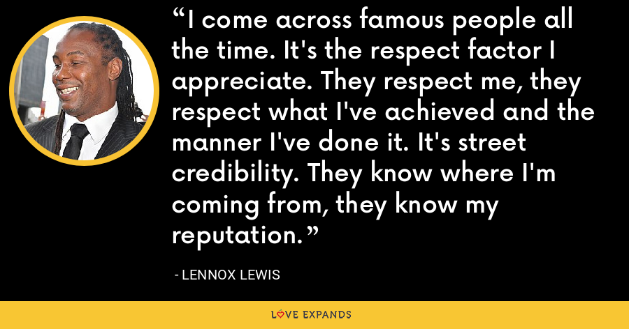I come across famous people all the time. It's the respect factor I appreciate. They respect me, they respect what I've achieved and the manner I've done it. It's street credibility. They know where I'm coming from, they know my reputation. - Lennox Lewis